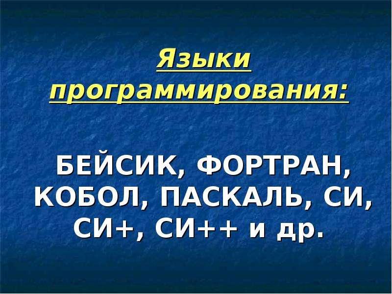 Языки программирования: Языки программирования: БЕЙСИК, ФОРТРАН, КОБОЛ, ПАСКАЛЬ, СИ, СИ+, СИ++ и др.