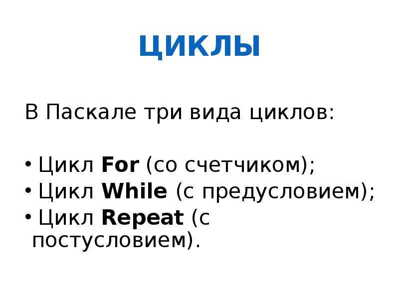 ЦИКЛЫ В Паскале три вида циклов: Цикл For (со счетчиком); Цикл While (с предусловием); Цикл Repeat (