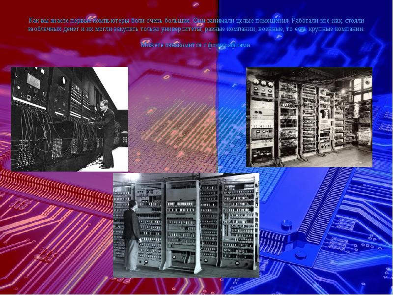 Как вы знаете первые компьютеры боли очень большие. Они занимали целые помещения. Работали кое-как,