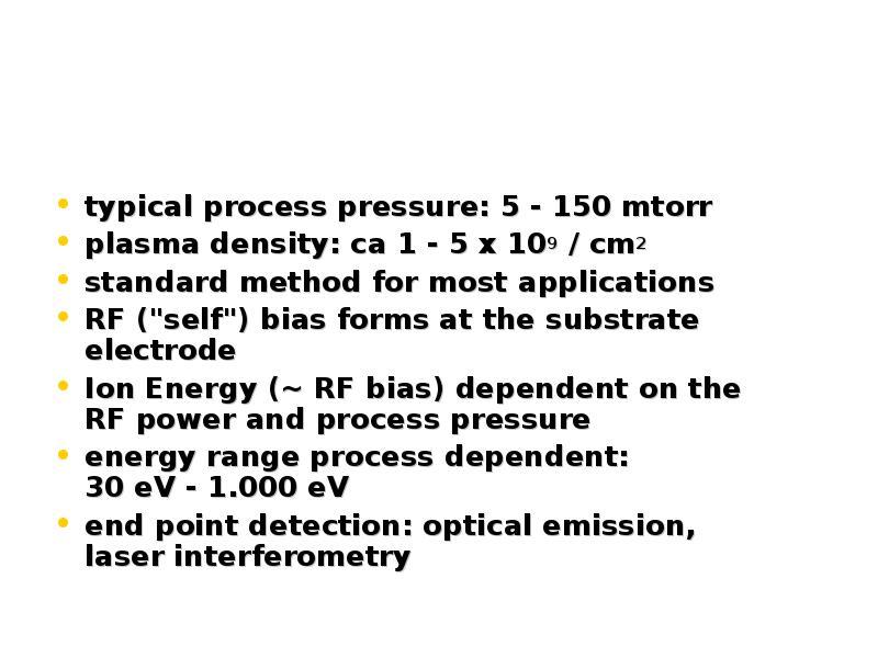 typical process pressure: 5 - 150 mtorr plasma density: ca 1 - 5 x 109 / cm2 standard method for mos