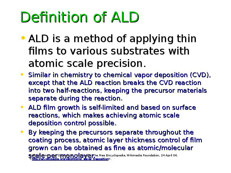 Definition of ALD ALD is a method of applying thin films to various substrates with atomic scale pre