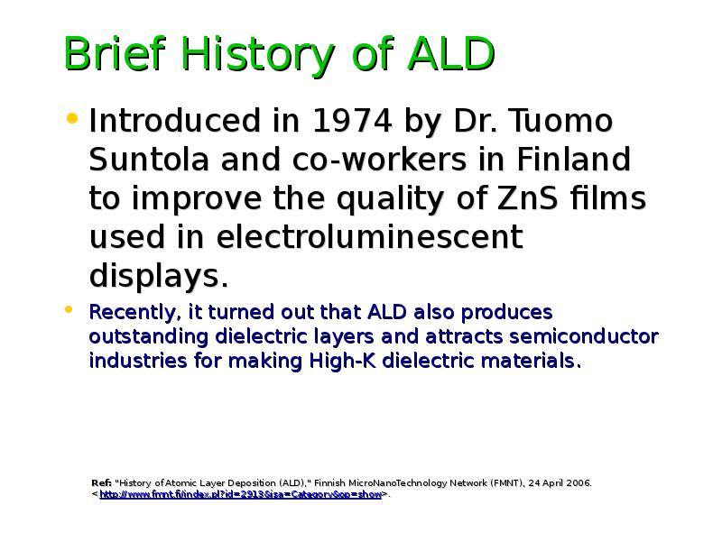 Brief History of ALD Introduced in 1974 by Dr. Tuomo Suntola and co-workers in Finland to improve th