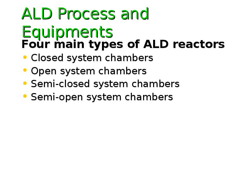 ALD Process and Equipments Four main types of ALD reactors Closed system chambers Open system chambe