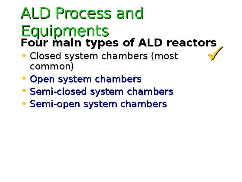 ALD Process and Equipments Four main types of ALD reactors Closed system chambers (most common) Open