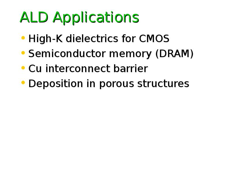 ALD Applications High-K dielectrics for CMOS Semiconductor memory (DRAM) Cu interconnect barrier Dep