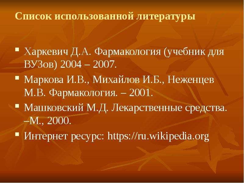 Список использованной литературы Харкевич Д. А. Фармакология (учебник для ВУЗов) 2004 – 2007. Марков