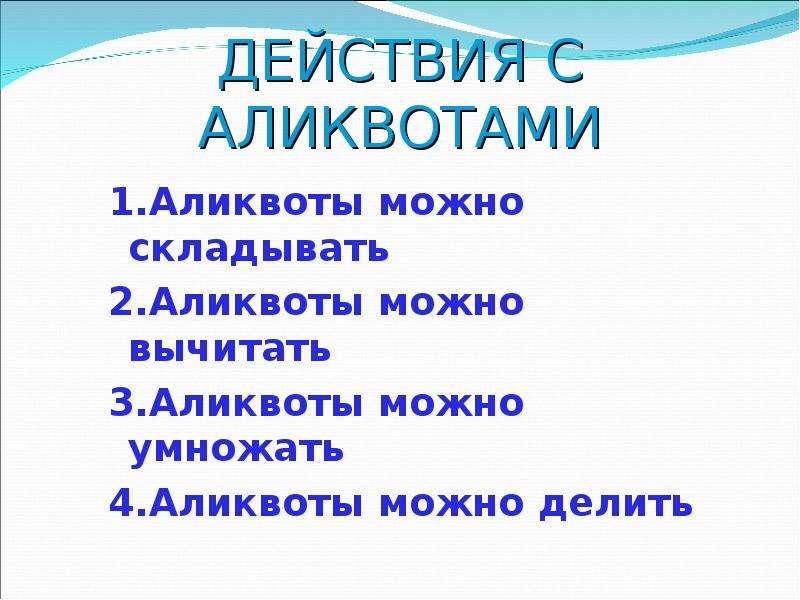 ДЕЙСТВИЯ С АЛИКВОТАМИ 1. Аликвоты можно складывать 2. Аликвоты можно вычитать 3. Аликвоты можно умно