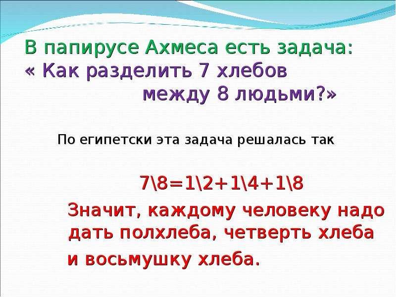 В папирусе Ахмеса есть задача: « Как разделить 7 хлебов между 8 людьми?» По египетски эта задача реш