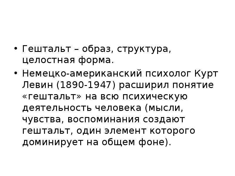Гештальт – образ, структура, целостная форма. Немецко-американский психолог Курт Левин (1890-1947) р