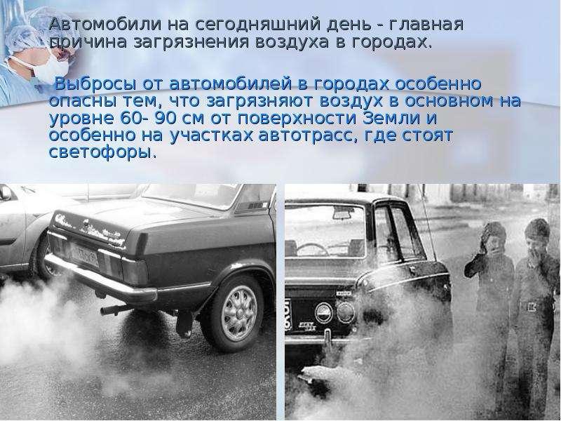 Автомобили на сегодняшний день - главная причина загрязнения воздуха в городах. Выбросы от автомобил