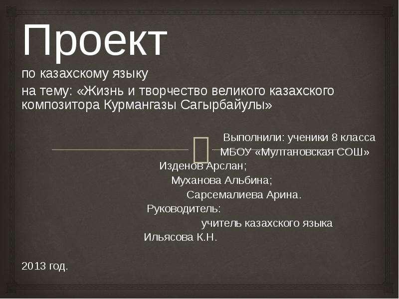 Презентация Проект. Жизнь и творчество великого казахского композитора Курмангазы Сагырбайулы