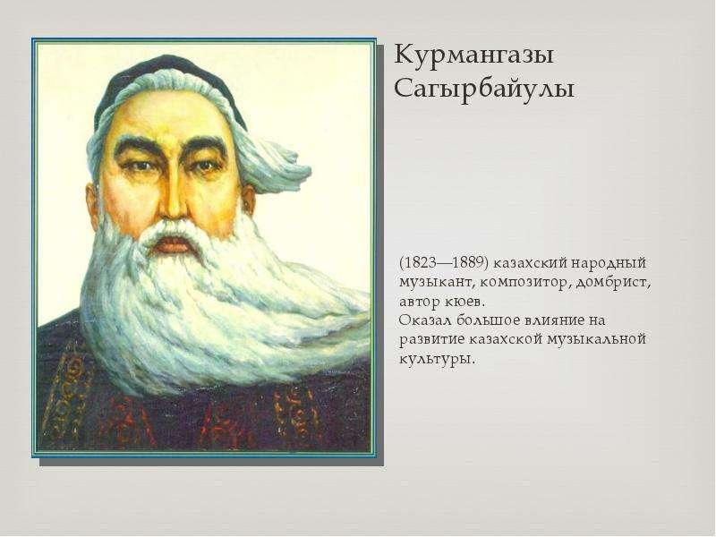 Курмангазы Сагырбайулы (1823—1889) казахский народный музыкант, композитор, домбрист, автор кюев. Ок