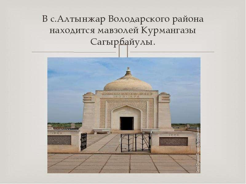 В с. Алтынжар Володарского района находится мавзолей Курмангазы Сагырбайулы.
