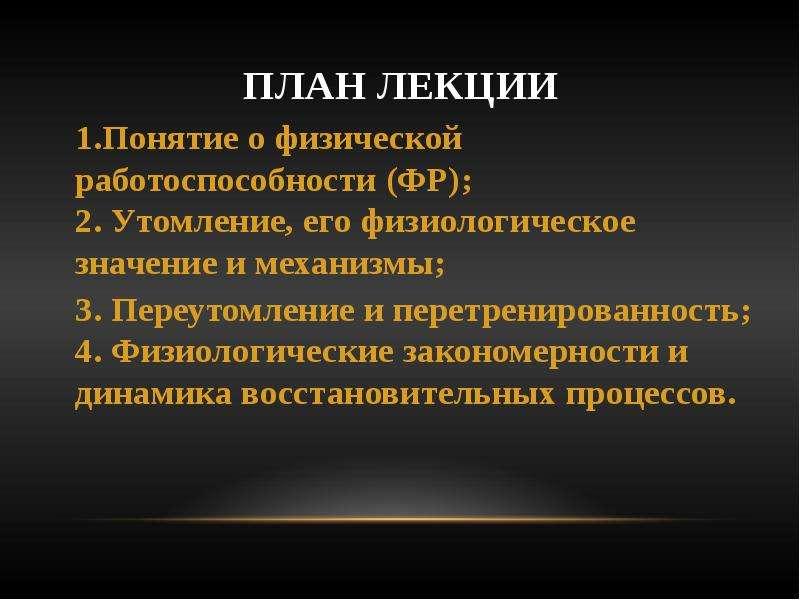 План лекции 1. Понятие о физической работоспособности (ФР); 2. Утомление, его физиологическое значен