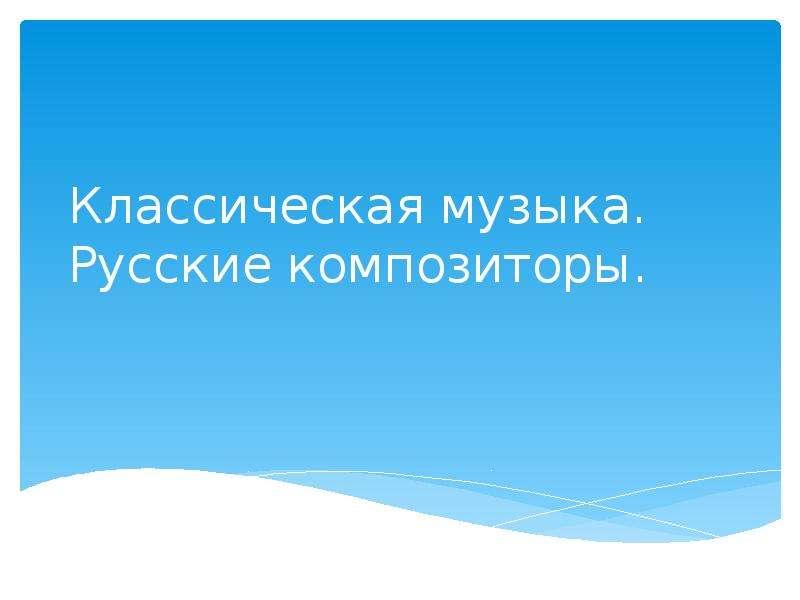 Презентация Классическая музыка. Русские композиторы