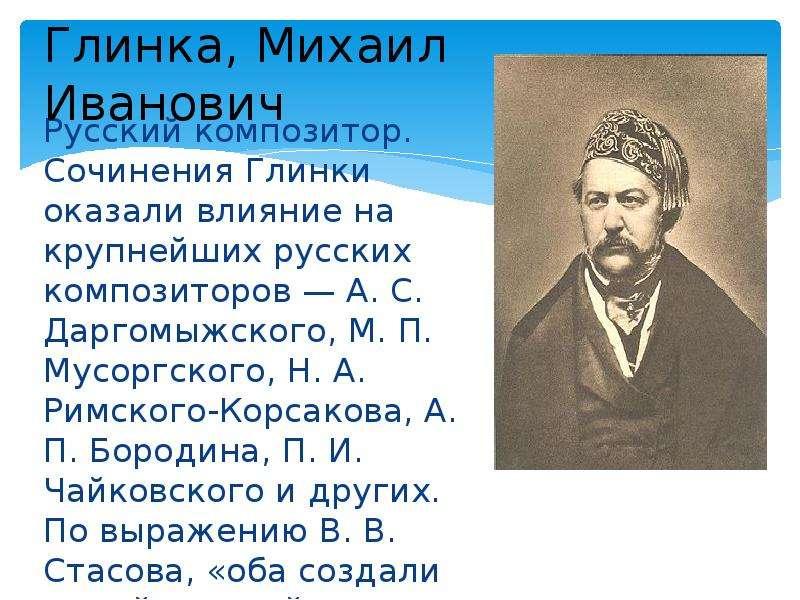 Глинка, Михаил Иванович Русский композитор. Сочинения Глинки оказали влияние на крупнейших русских к