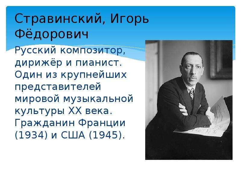 Стравинский, Игорь Фёдорович Русский композитор, дирижёр и пианист. Один из крупнейших представителе