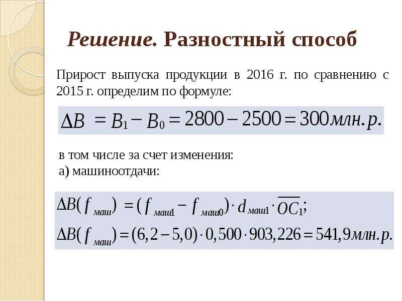 Решение. Разностный способ Прирост выпуска продукции в 2016 г. по сравнению с 2015 г. определим по ф