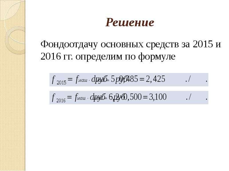Решение Фондоотдачу основных средств за 2015 и 2016 гг. определим по формуле