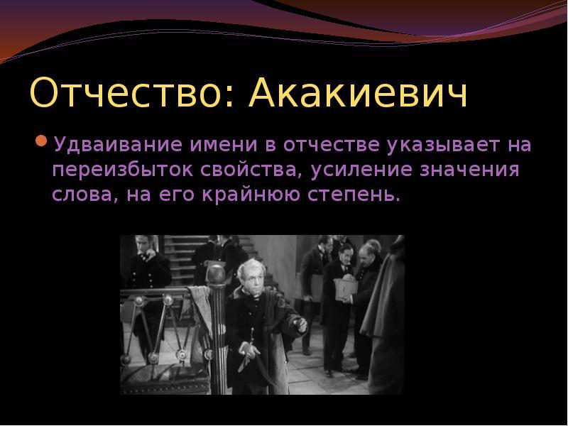 Отчество: Акакиевич Удваивание имени в отчестве указывает на переизбыток свойства, усиление значения