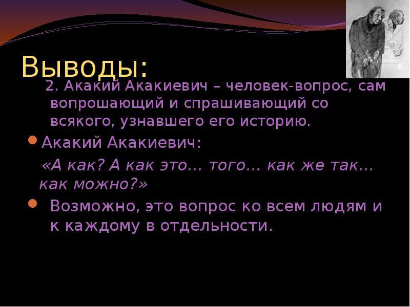 Выводы: 2. Акакий Акакиевич – человек-вопрос, сам вопрошающий и спрашивающий со всякого, узнавшего е