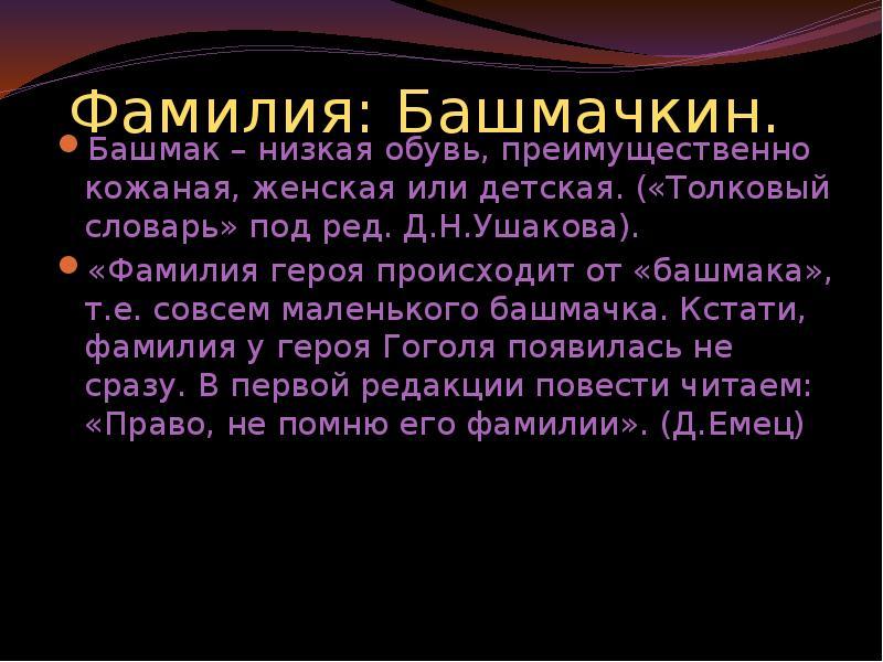 Фамилия: Башмачкин. Башмак – низкая обувь, преимущественно кожаная, женская или детская. («Толковый