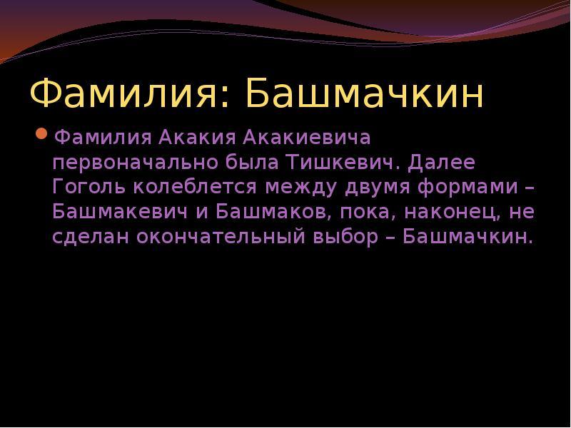 Фамилия: Башмачкин Фамилия Акакия Акакиевича первоначально была Тишкевич. Далее Гоголь колеблется ме