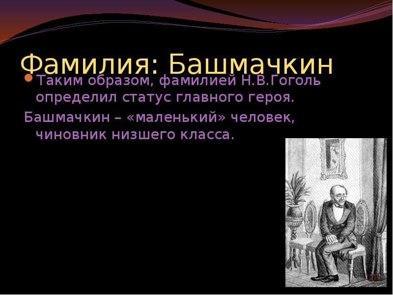 Фамилия: Башмачкин Таким образом, фамилией Н. В. Гоголь определил статус главного героя. Башмачкин –