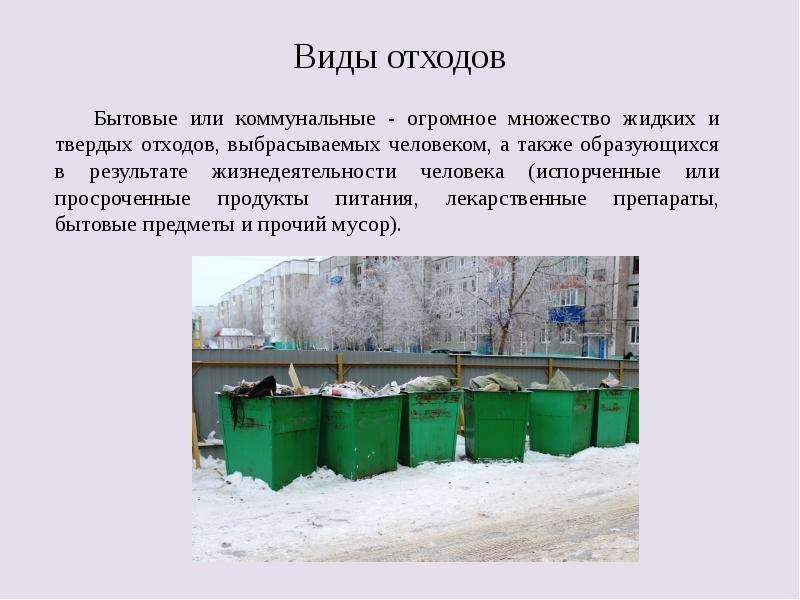 Виды отходов Бытовые или коммунальные - огромное множество жидких и твердых отходов, выбрасываемых ч