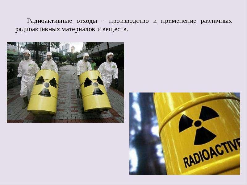 Радиоактивные отходы – производство и применение различных радиоактивных материалов и веществ. Радио