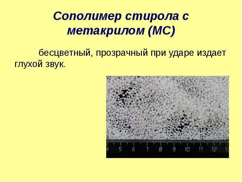 Сополимер стирола с метакрилом (МС) бесцветный, прозрачный при ударе издает глухой звук.