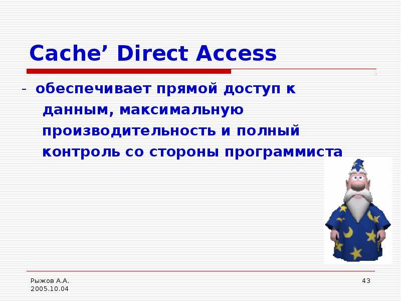 Cache' Direct Access - обеспечивает прямой доступ к данным, максимальную производительность и полный