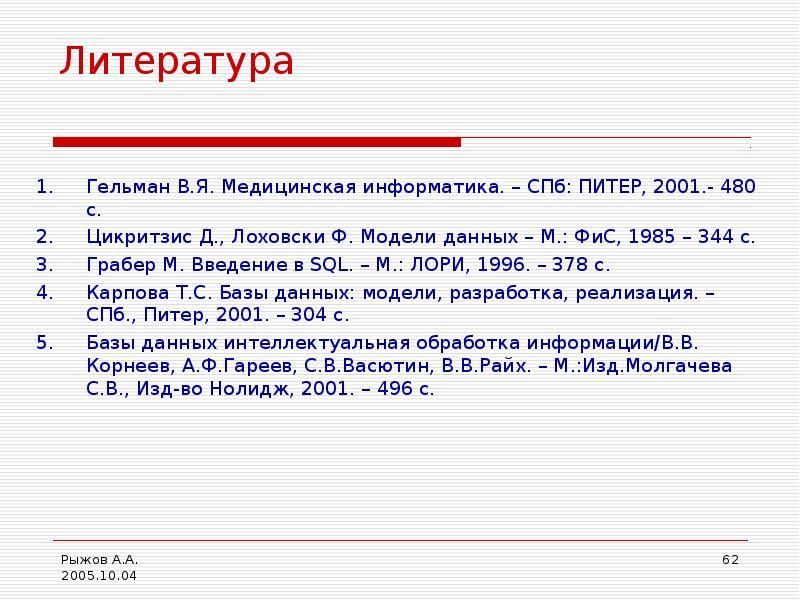 Литература Гельман В. Я. Медицинская информатика. – СПб: ПИТЕР, 2001. - 480 с. Цикритзис Д. , Лоховс