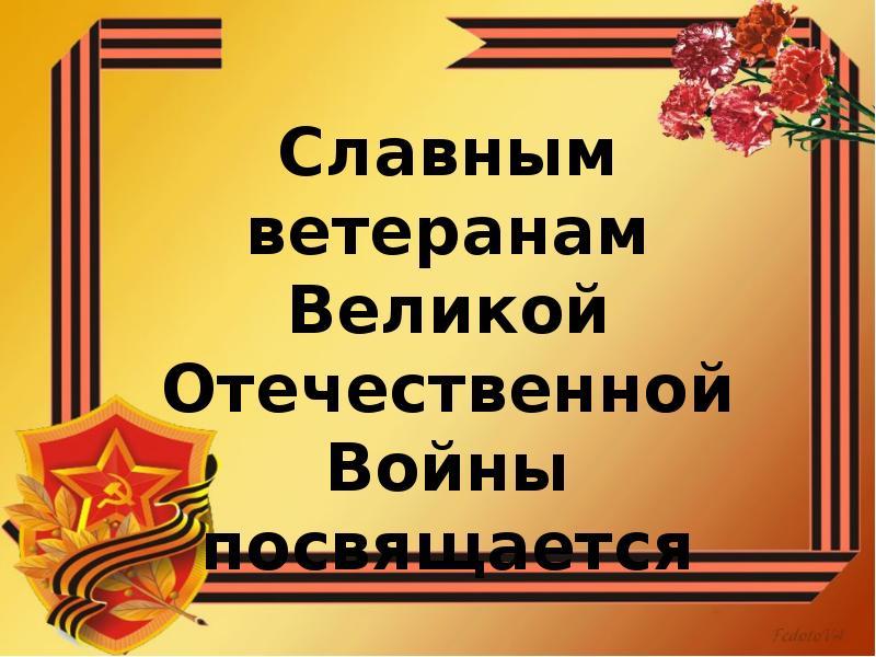 Славным ветеранам Великой Отечественной Войны посвящается