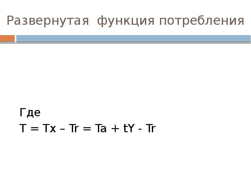 Развернутая функция потребления Где T = Tx – Tr = Ta + tY - Tr