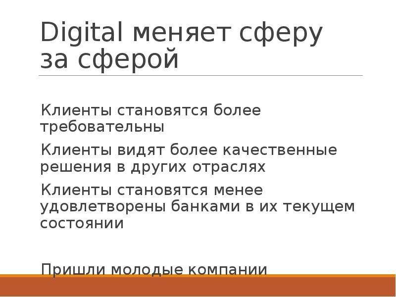 Digital меняет сферу за сферой Клиенты становятся более требовательны Клиенты видят более качественн