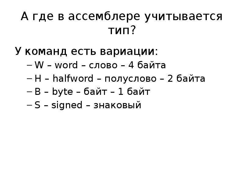 А где в ассемблере учитывается тип? У команд есть вариации: W – word – слово – 4 байта H – halfword