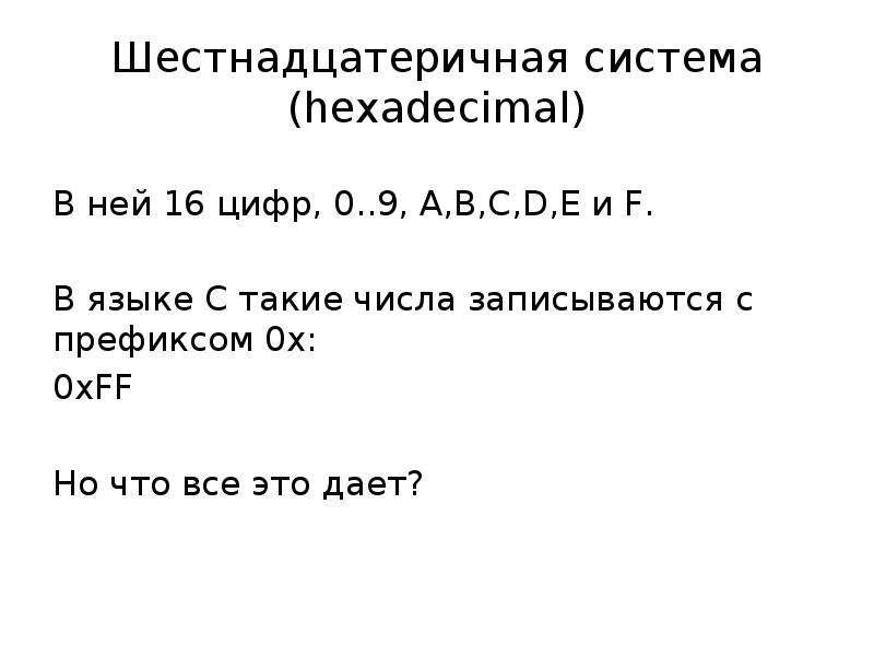 Шестнадцатеричная система (hexadecimal) В ней 16 цифр, 0. . 9, А,B,C,D,E и F. В языке С такие числа