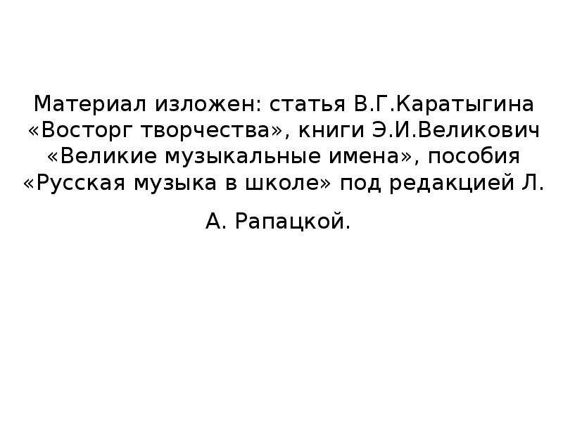 Материал изложен: статья В. Г. Каратыгина «Восторг творчества», книги Э. И. Великович «Великие музык