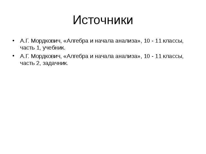 Источники А. Г. Мордкович, «Алгебра и начала анализа», 10 - 11 классы, часть 1, учебник. А. Г. Мордк