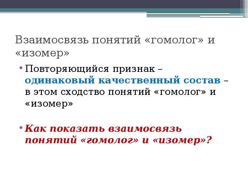 Взаимосвязь понятий «гомолог» и «изомер» Повторяющийся признак – одинаковый качественный состав – в