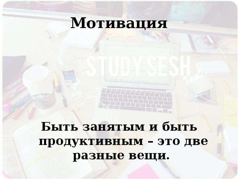 Мотивация Быть занятым и быть продуктивным – это две разные вещи.