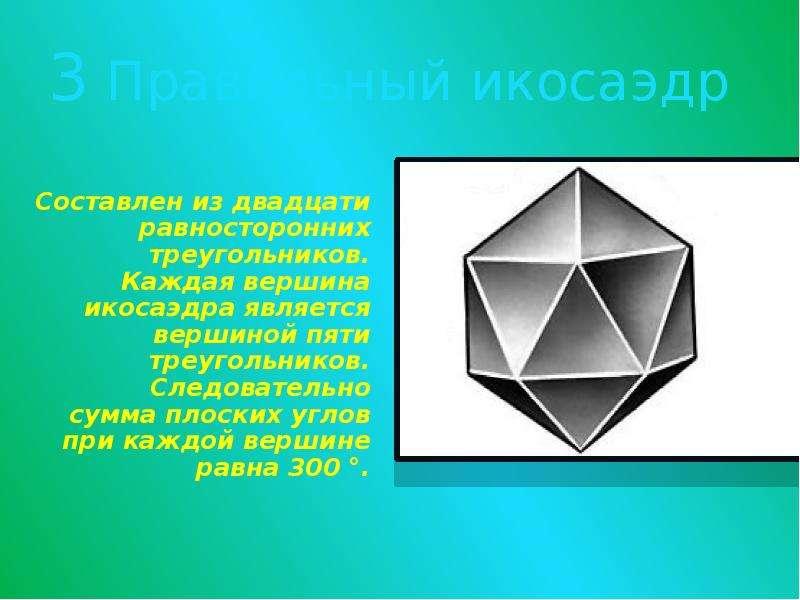 3 Правильный икосаэдр Составлен из двадцати равносторонних треугольников. Каждая вершина икосаэдра я