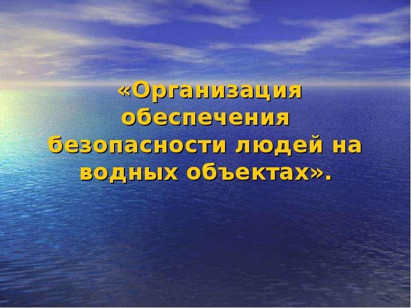 Презентация Организация обеспечения безопасности людей на водных объектах