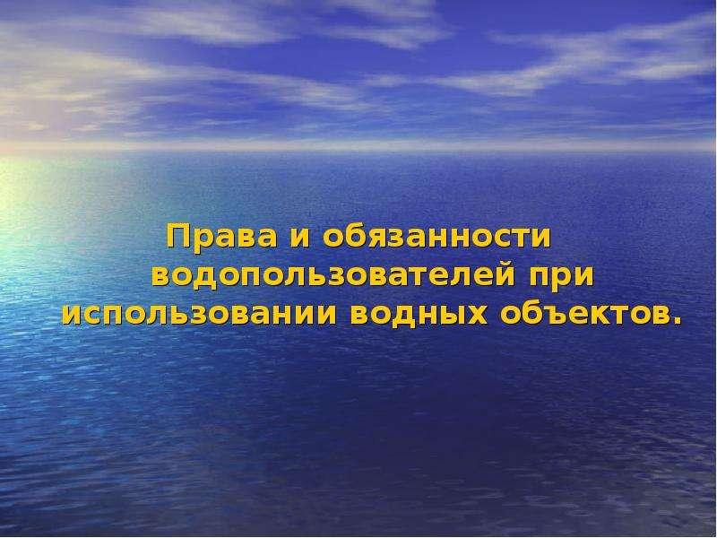 Права и обязанности водопользователей при использовании водных объектов.