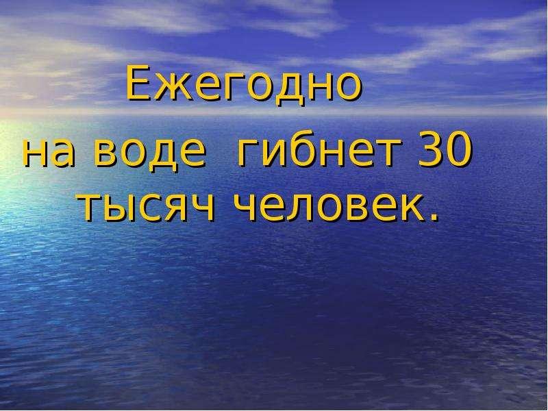 Ежегодно Ежегодно на воде гибнет 30 тысяч человек.
