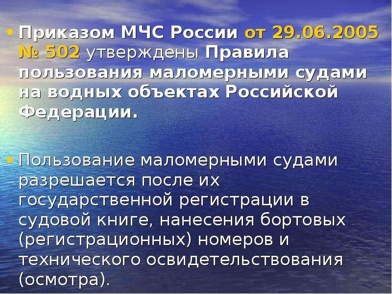 Приказом МЧС России от 29. 06. 2005 № 502 утверждены Правила пользования маломерными судами на водны