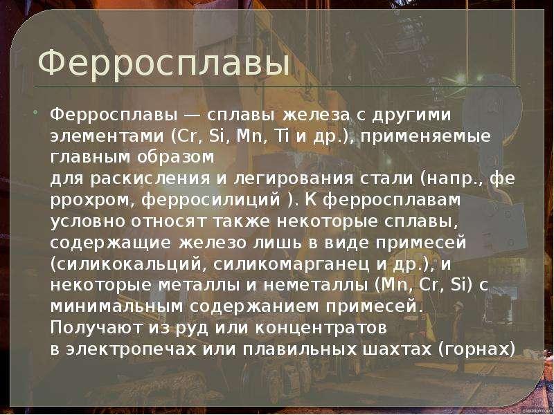 Ферросплавы Ферросплавы — сплавы железа с другими элементами (Cr, Si, Mn, Ti и др. ), применяемые гл