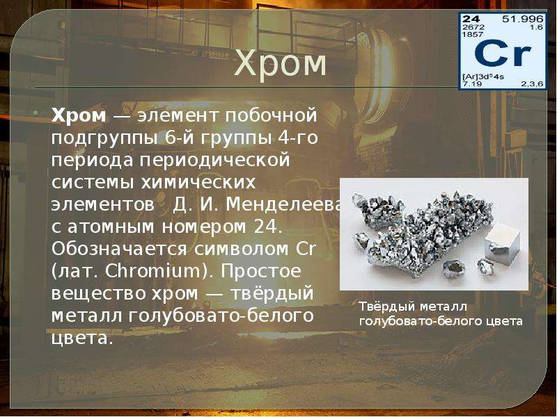 Хром Хром — элемент побочной подгруппы 6-й группы 4-го периода периодической системы химических элем