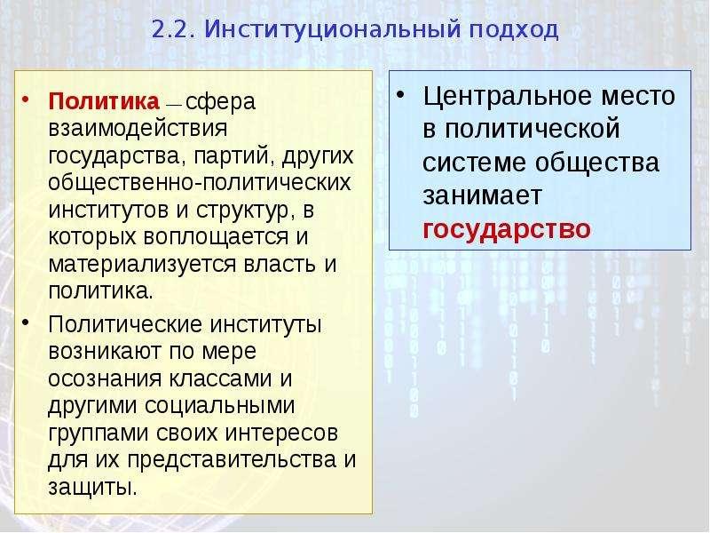 2. 2. Институциональный подход Политика — сфера взаимодействия государства, партий, других обществен